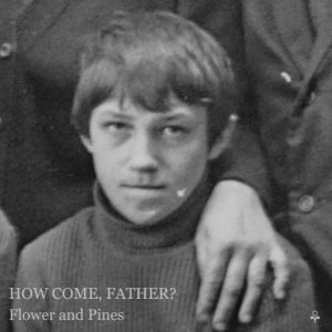 Flower and Pines - How Come, Father?