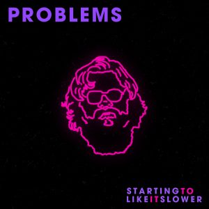 Problems - Starting To Like It Slower